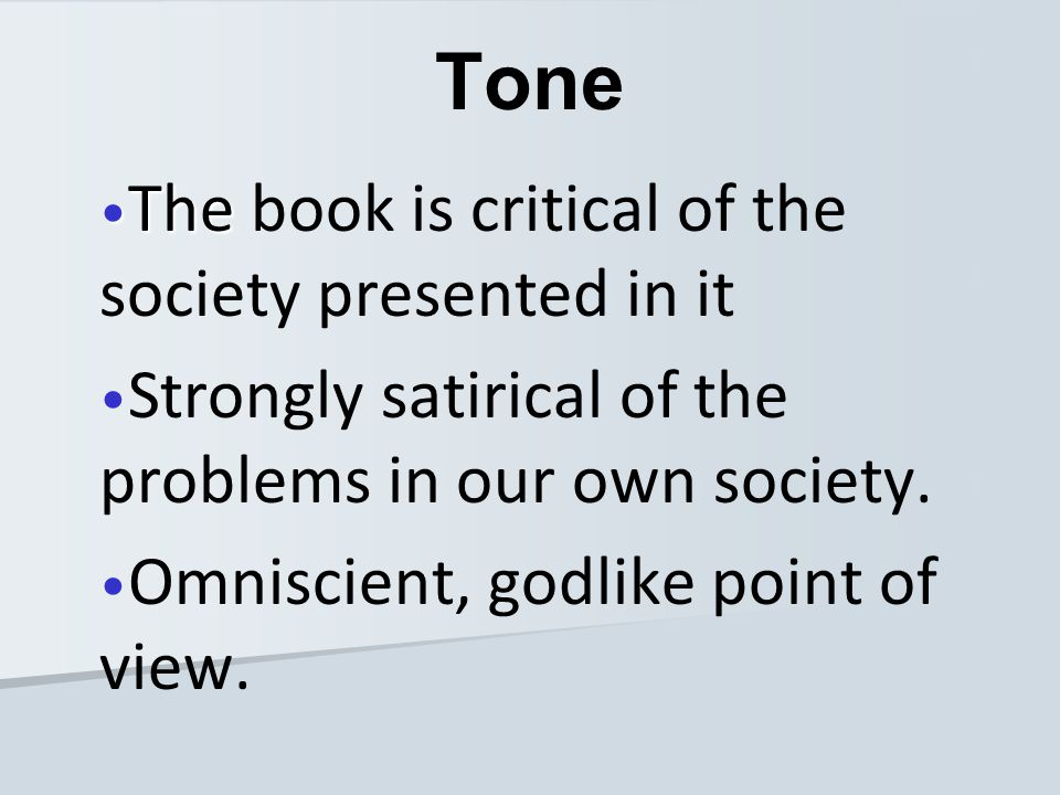 The The book is critical of the society presented in it Strongly satirical of the problems in our own society. Omniscient, godlike point of view. Tone