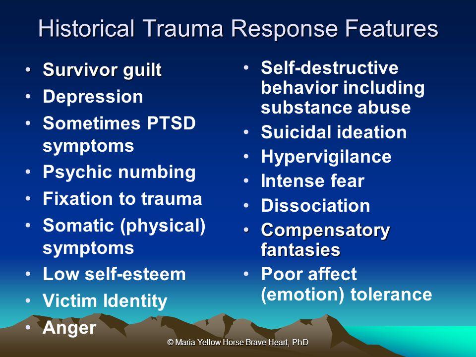 © Maria Yellow Horse Brave Heart, PhD Historical Trauma Response Features Survivor guiltSurvivor guilt Depression Sometimes PTSD symptoms Psychic numb