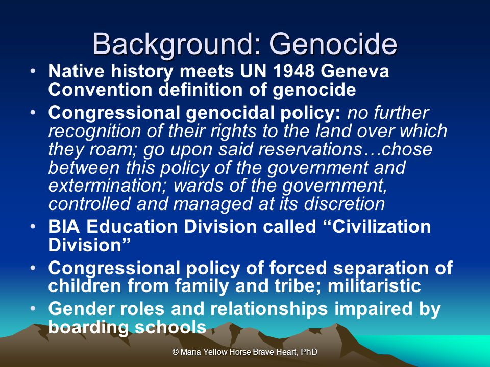 © Maria Yellow Horse Brave Heart, PhD Background: Genocide Native history meets UN 1948 Geneva Convention definition of genocide Congressional genocid