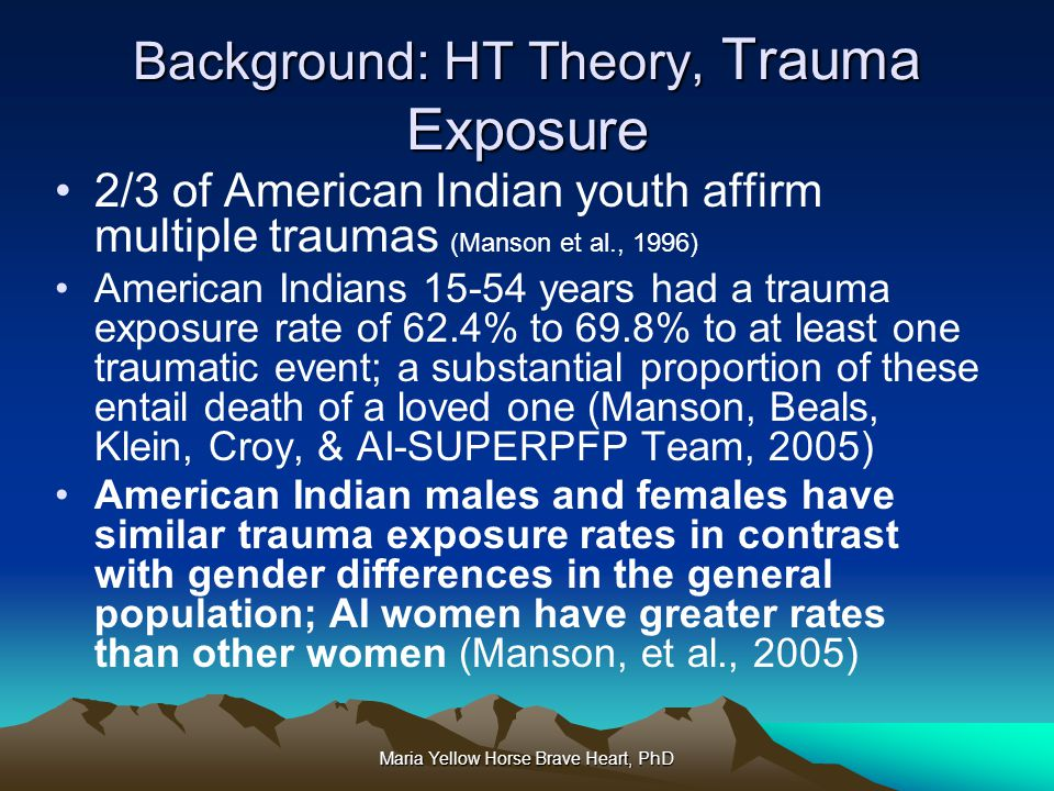 Maria Yellow Horse Brave Heart, PhD Background: HT Theory, Trauma Exposure 2/3 of American Indian youth affirm multiple traumas (Manson et al., 1996)