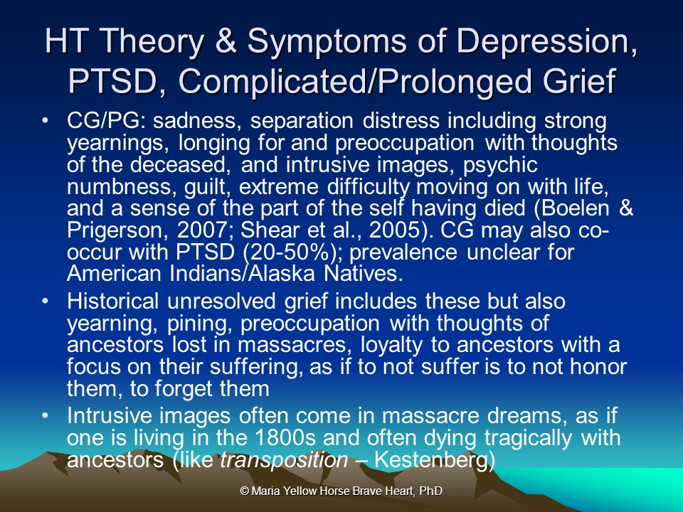 © Maria Yellow Horse Brave Heart, PhD HT Theory & Symptoms of Depression, PTSD, Complicated/Prolonged Grief CG/PG: sadness, separation distress includ