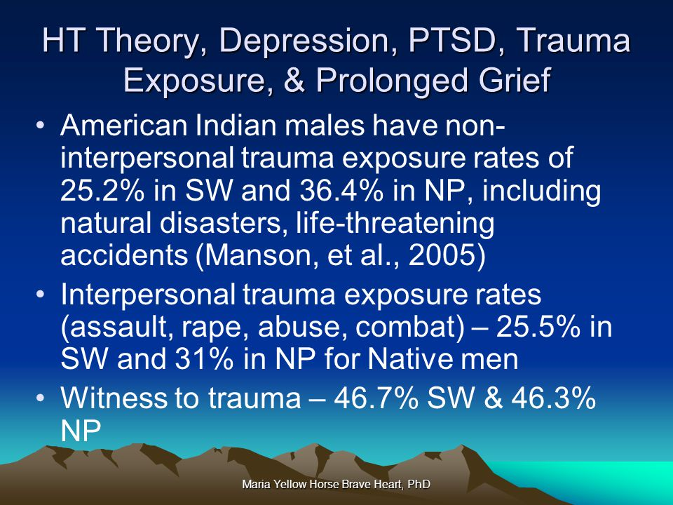 Maria Yellow Horse Brave Heart, PhD HT Theory, Depression, PTSD, Trauma Exposure, & Prolonged Grief American Indian males have non- interpersonal trau