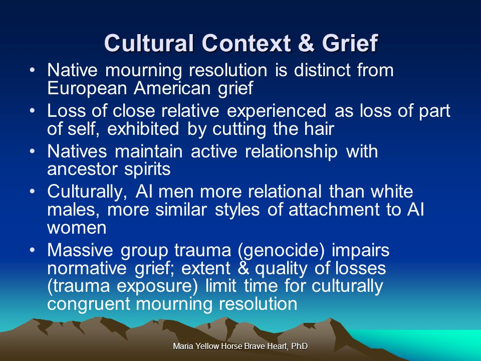 Maria Yellow Horse Brave Heart, PhD Cultural Context & Grief Native mourning resolution is distinct from European American grief Loss of close relativ