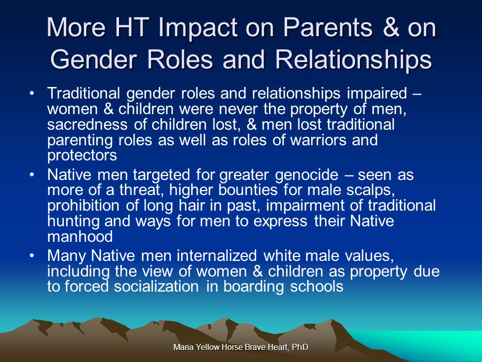 Maria Yellow Horse Brave Heart, PhD More HT Impact on Parents & on Gender Roles and Relationships Traditional gender roles and relationships impaired