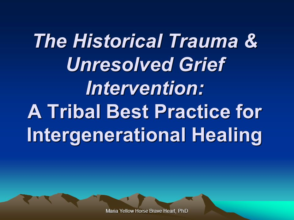 Maria Yellow Horse Brave Heart, PhD The Historical Trauma & Unresolved Grief Intervention: A Tribal Best Practice for Intergenerational Healing