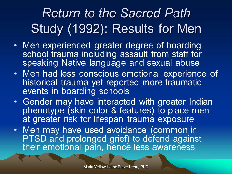 Maria Yellow Horse Brave Heart, PhD Return to the Sacred Path Study (1992): Results for Men Men experienced greater degree of boarding school trauma i