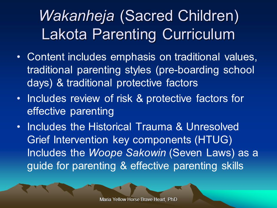 Maria Yellow Horse Brave Heart, PhD Wakanheja (Sacred Children) Lakota Parenting Curriculum Content includes emphasis on traditional values, tradition