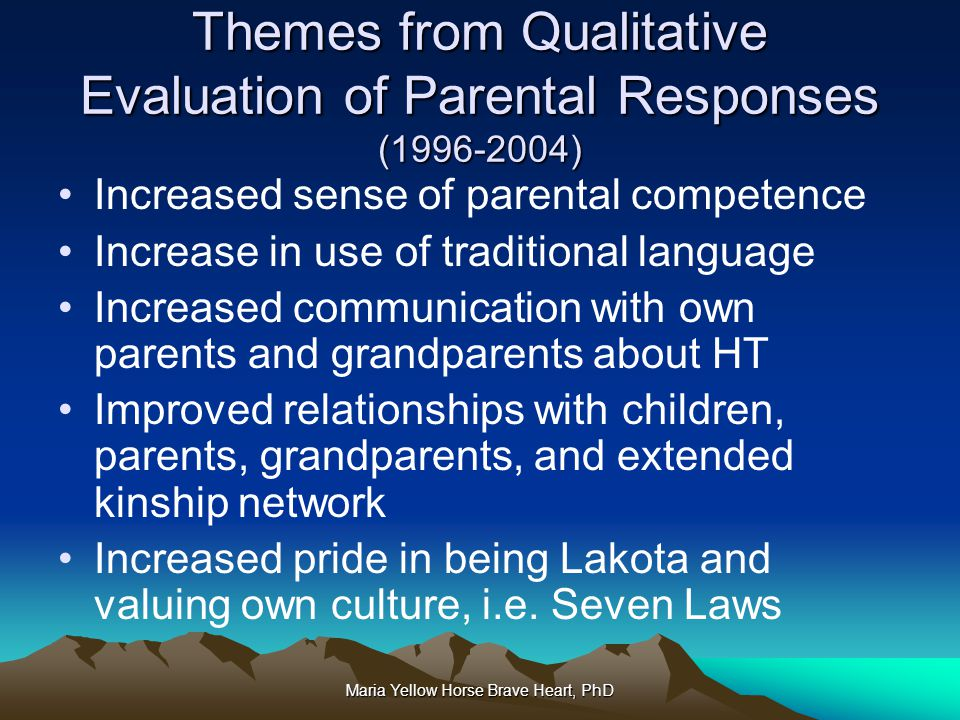Maria Yellow Horse Brave Heart, PhD Themes from Qualitative Evaluation of Parental Responses (1996-2004) Increased sense of parental competence Increa