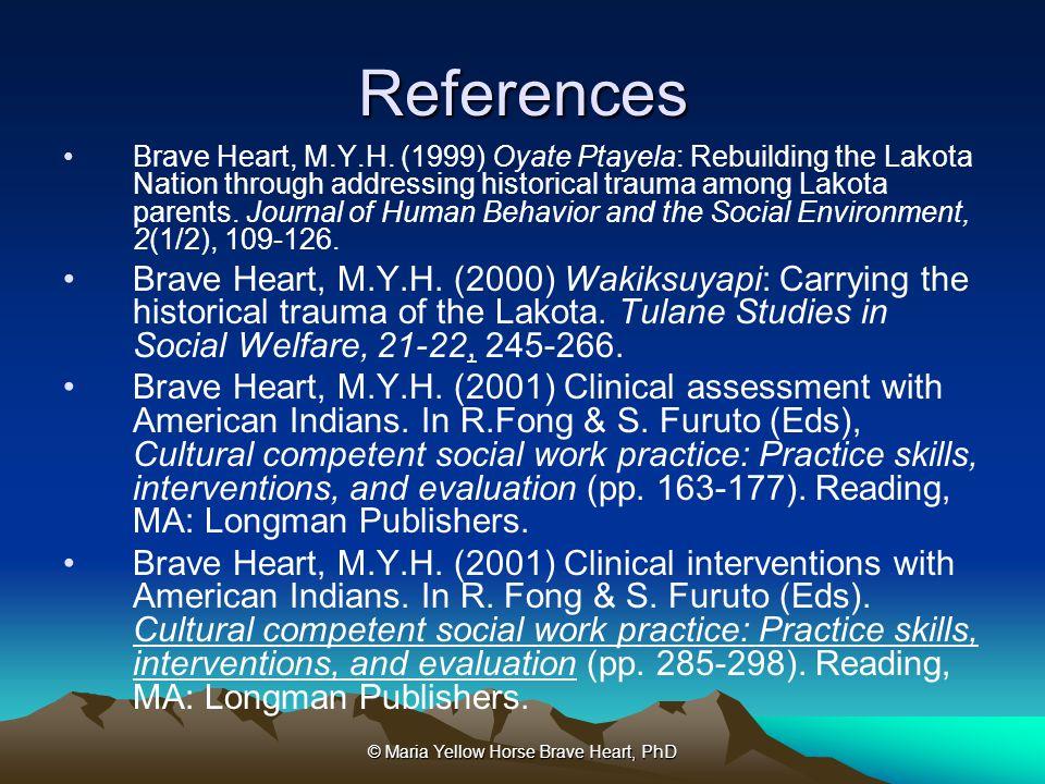 © Maria Yellow Horse Brave Heart, PhD References Brave Heart, M.Y.H. (1999) Oyate Ptayela: Rebuilding the Lakota Nation through addressing historical