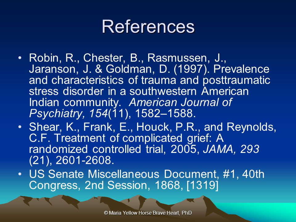 © Maria Yellow Horse Brave Heart, PhD References Robin, R., Chester, B., Rasmussen, J., Jaranson, J. & Goldman, D. (1997). Prevalence and characterist