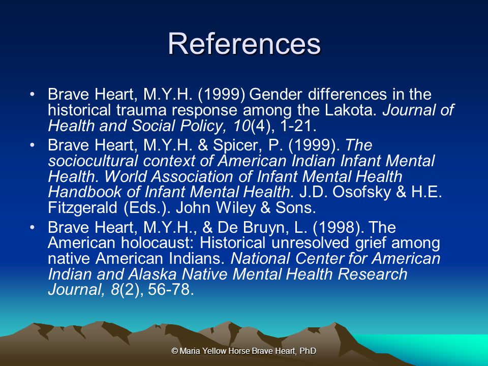 © Maria Yellow Horse Brave Heart, PhD References Brave Heart, M.Y.H. (1999) Gender differences in the historical trauma response among the Lakota. Jou