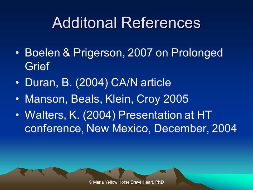 © Maria Yellow Horse Brave Heart, PhD Additonal References Boelen & Prigerson, 2007 on Prolonged Grief Duran, B. (2004) CA/N article Manson, Beals, Kl