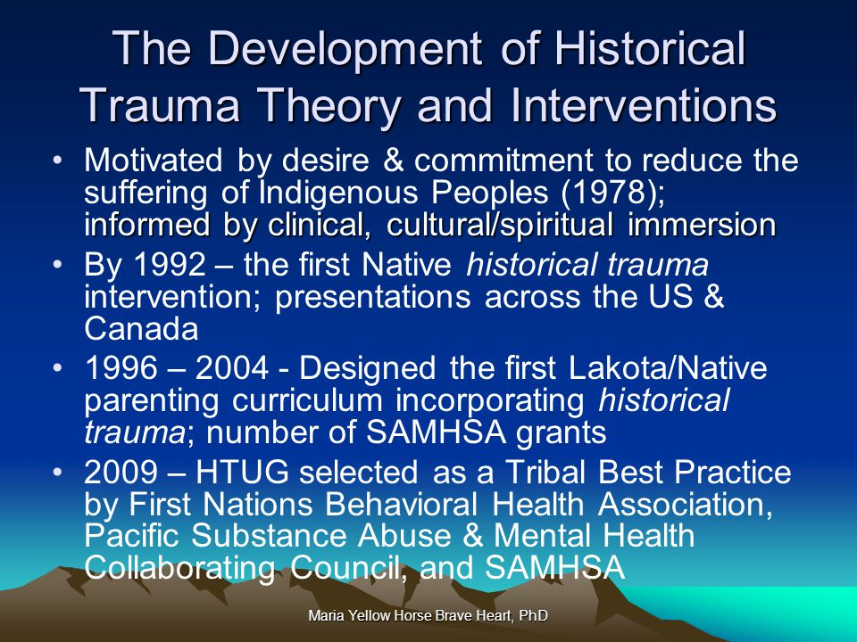 Maria Yellow Horse Brave Heart, PhD The Development of Historical Trauma Theory and Interventions nformed by clinical, cultural/spiritual immersionMot