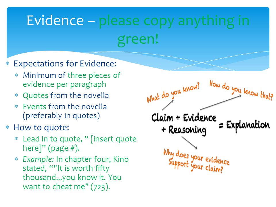  Expectations for Evidence:  Minimum of three pieces of evidence per paragraph  Quotes from the novella  Events from the novella (preferably in quotes)  How to quote:  Lead in to quote, [insert quote here] (page #).