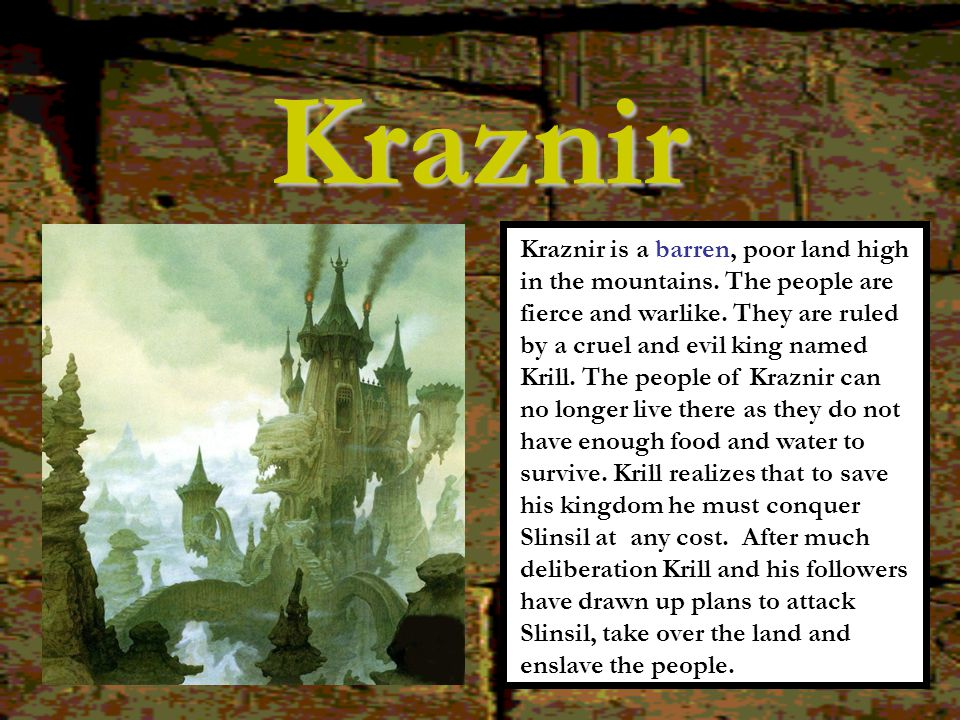 Kraznir Kraznir is a barren, poor land high in the mountains. The people are fierce and warlike. They are ruled by a cruel and evil king named Krill.