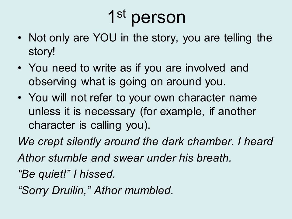 1 st person Not only are YOU in the story, you are telling the story.