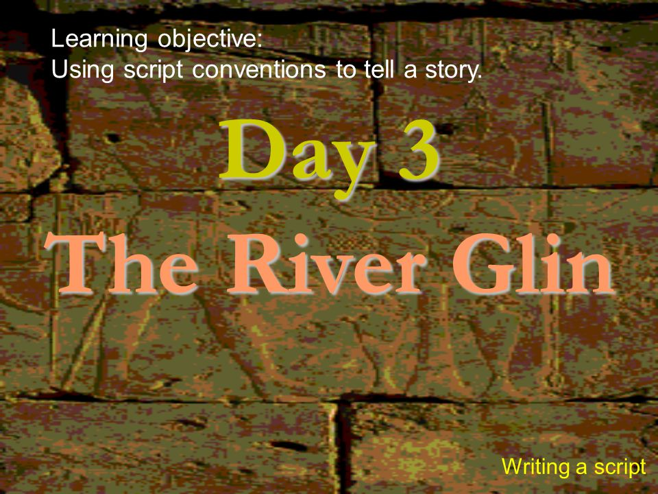 Day 3 The River Glin Writing a script Learning objective: Using script conventions to tell a story.