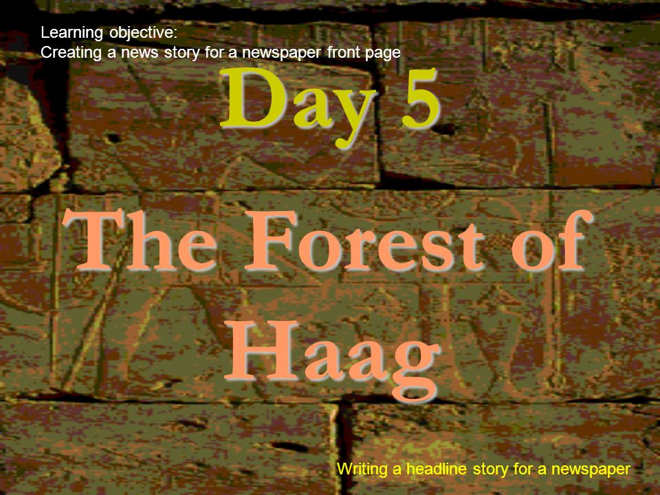 Day 5 The Forest of Haag Learning objective: Creating a news story for a newspaper front page Writing a headline story for a newspaper