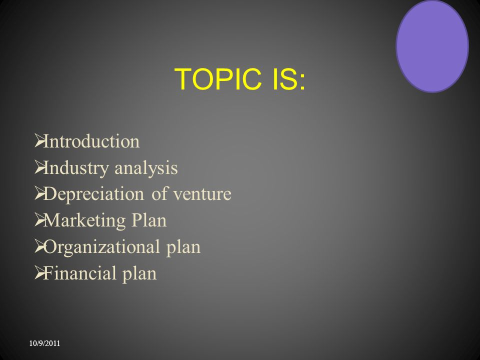 TOPIC IS:  Introduction  Industry analysis  Depreciation of venture  Marketing Plan  Organizational plan  Financial plan 10/9/2011
