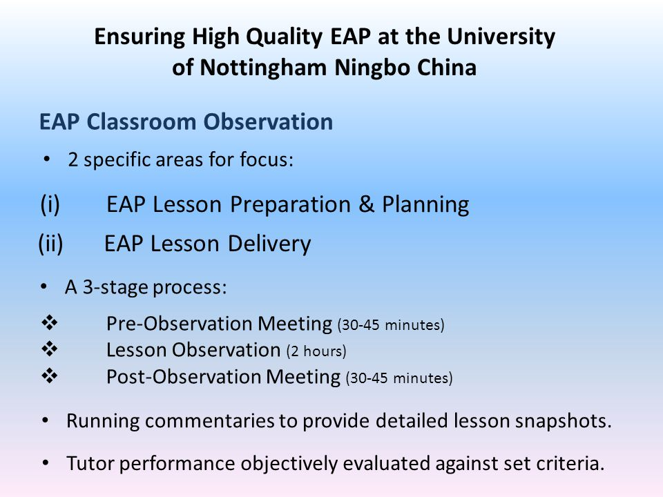 (i)EAP Lesson Preparation & Planning (ii)EAP Lesson Delivery EAP Classroom Observation 2 specific areas for focus: Ensuring High Quality EAP at the University of Nottingham Ningbo China A 3-stage process:  Pre-Observation Meeting (30-45 minutes)  Lesson Observation (2 hours)  Post-Observation Meeting (30-45 minutes) Tutor performance objectively evaluated against set criteria.
