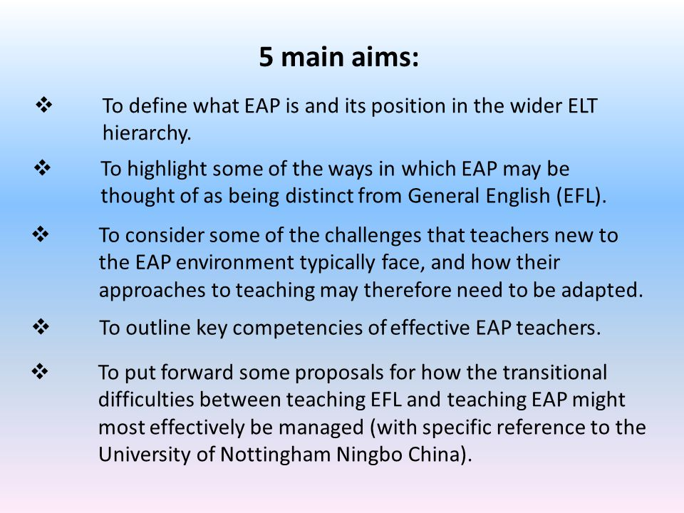 5 main aims:  To highlight some of the ways in which EAP may be thought of as being distinct from General English (EFL).