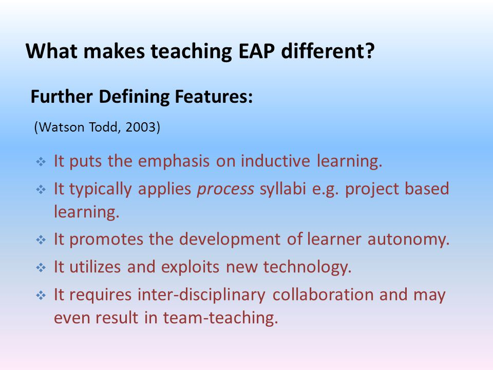 (Watson Todd, 2003) Further Defining Features:  It puts the emphasis on inductive learning.