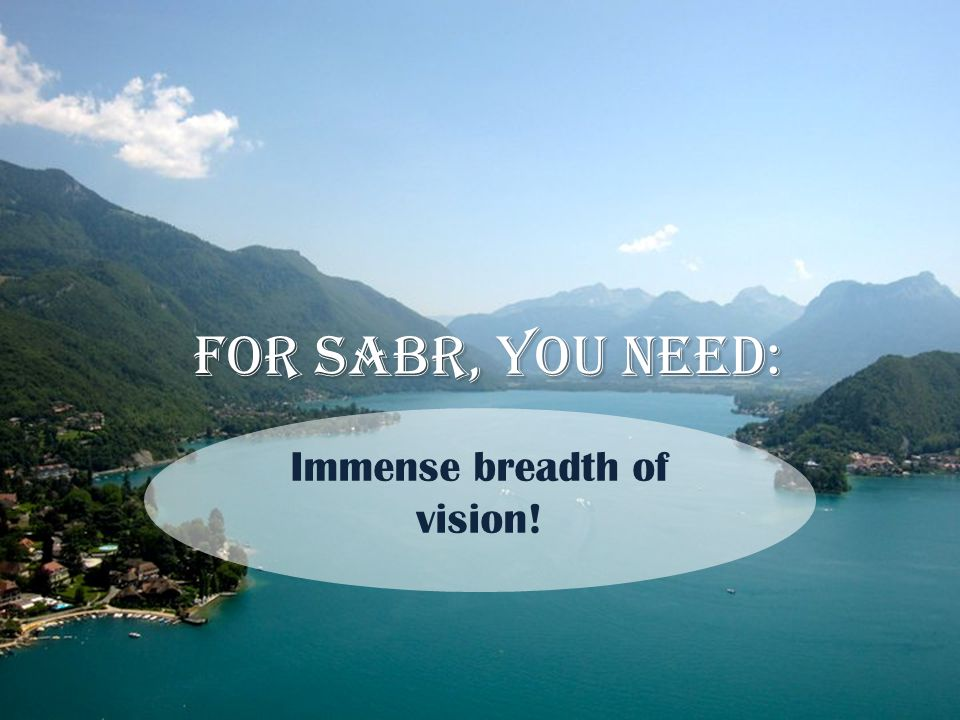 For Sabr, you need: Immense breadth of vision!