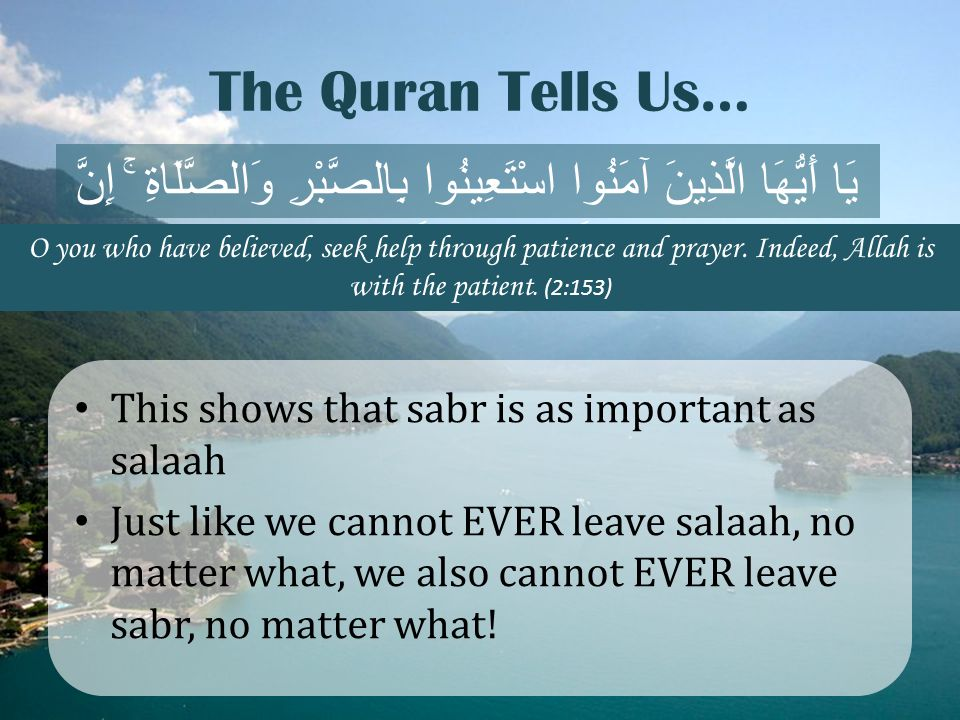 The Quran Tells Us… This shows that sabr is as important as salaah Just like we cannot EVER leave salaah, no matter what, we also cannot EVER leave sa