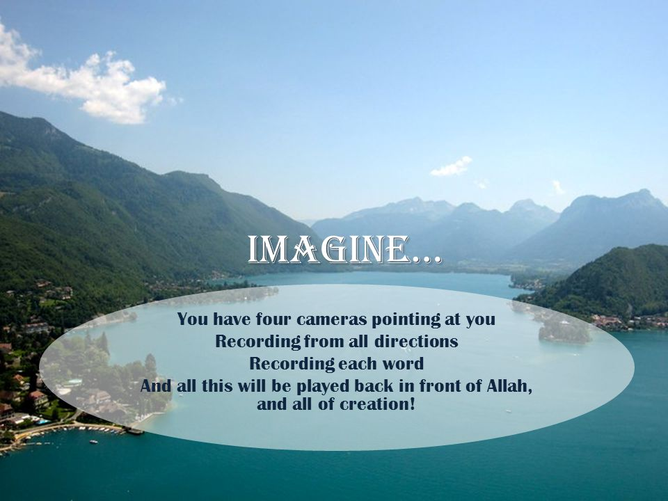 Imagine… You have four cameras pointing at you Recording from all directions Recording each word And all this will be played back in front of Allah, a