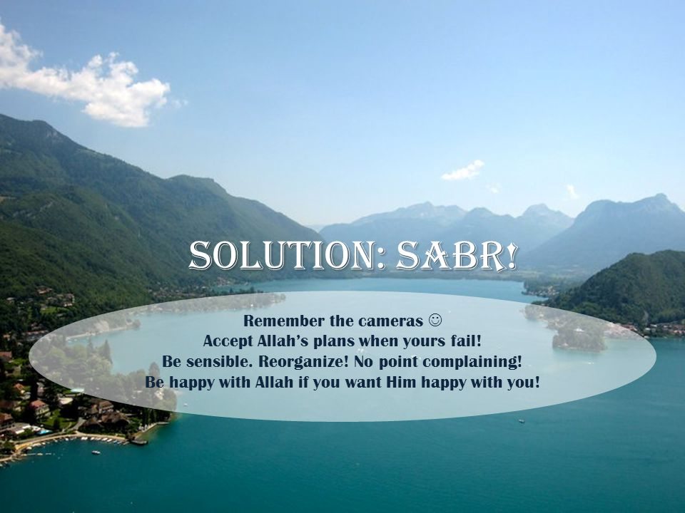 Solution: sabr! Remember the cameras Accept Allah's plans when yours fail! Be sensible. Reorganize! No point complaining! Be happy with Allah if you w