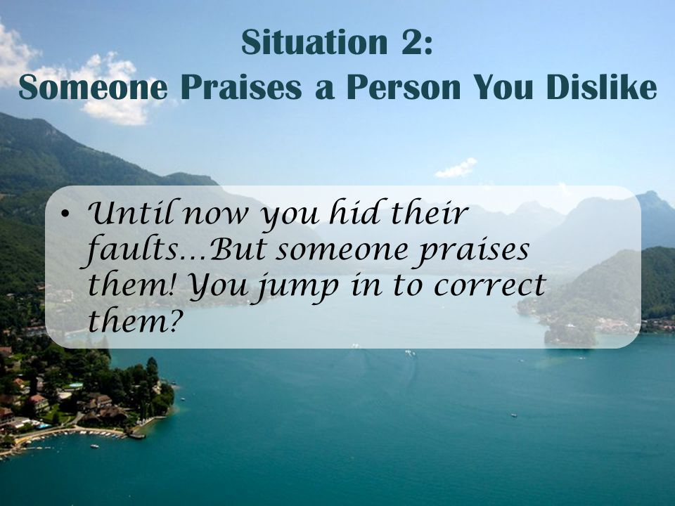 Situation 2: Someone Praises a Person You Dislike Until now you hid their faults…But someone praises them! You jump in to correct them?