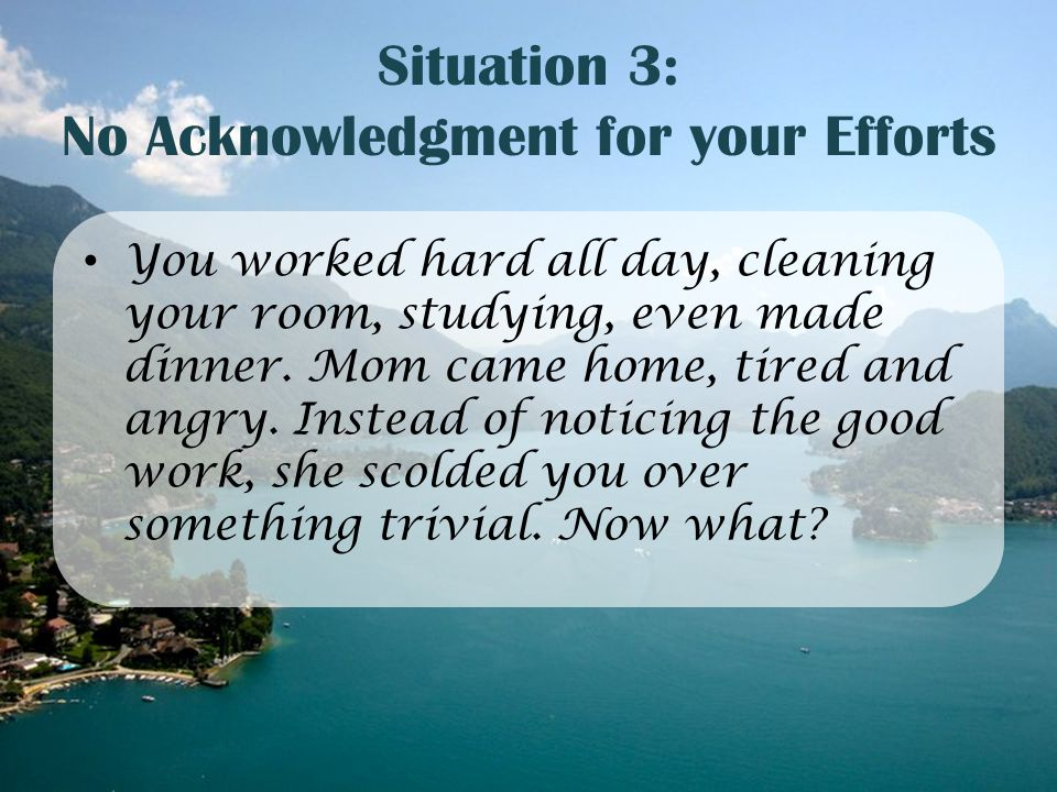 Situation 3: No Acknowledgment for your Efforts You worked hard all day, cleaning your room, studying, even made dinner. Mom came home, tired and angr