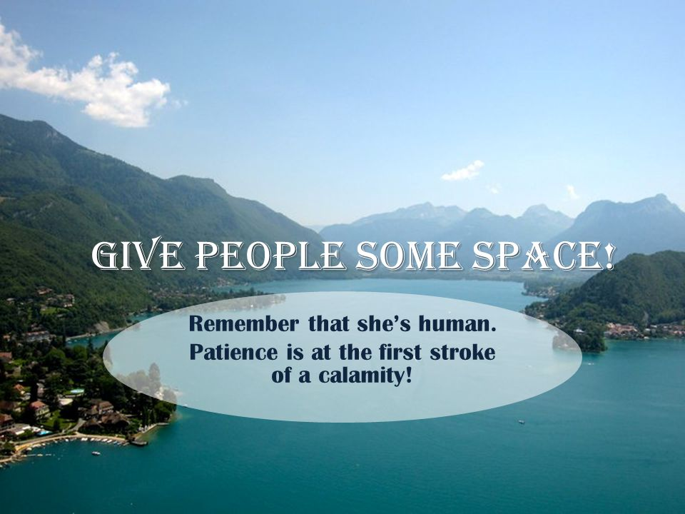 Give people some space! Remember that she's human. Patience is at the first stroke of a calamity!