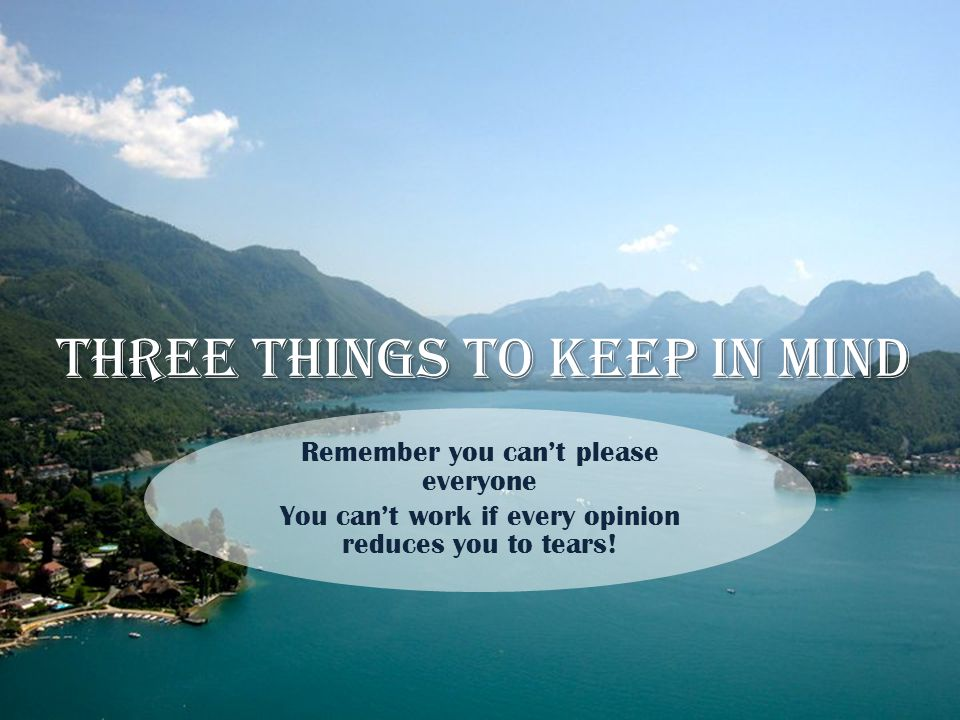 Three things to keep in mind Remember you can't please everyone You can't work if every opinion reduces you to tears!