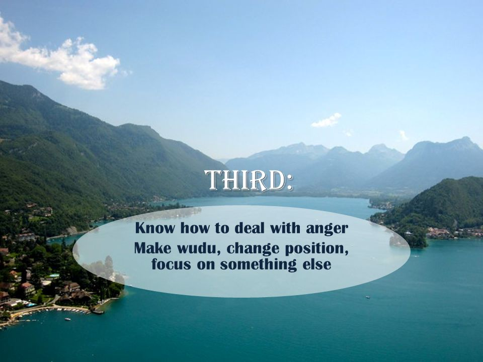 Third: Know how to deal with anger Make wudu, change position, focus on something else