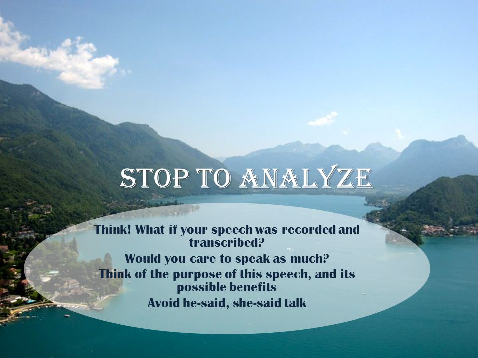 Stop to analyze Think! What if your speech was recorded and transcribed? Would you care to speak as much? Think of the purpose of this speech, and its