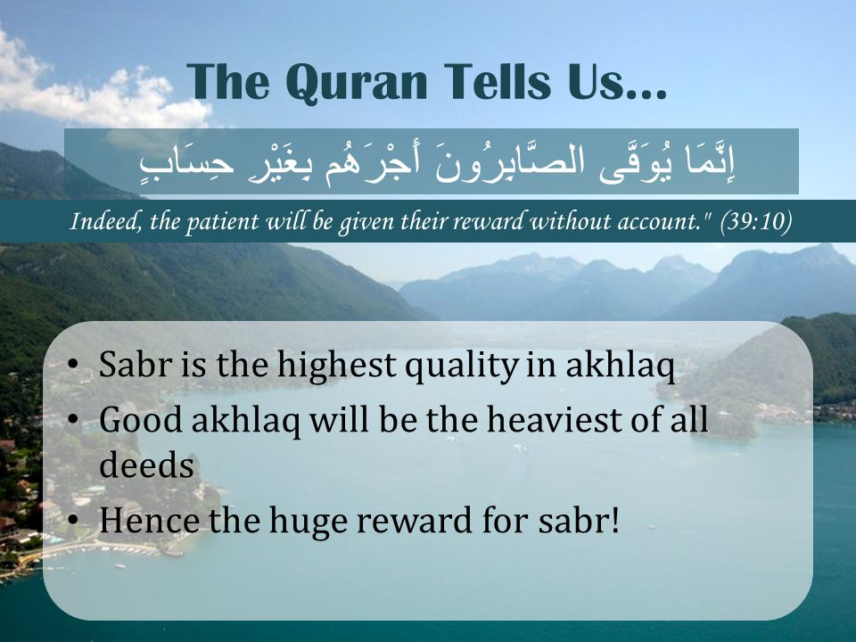 The Quran Tells Us… Sabr is the highest quality in akhlaq Good akhlaq will be the heaviest of all deeds Hence the huge reward for sabr! إِنَّمَا يُوَف