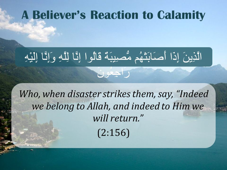 "A Believer's Reaction to Calamity Who, when disaster strikes them, say, ""Indeed we belong to Allah, and indeed to Him we will return."" (2:156) الَّذِي"