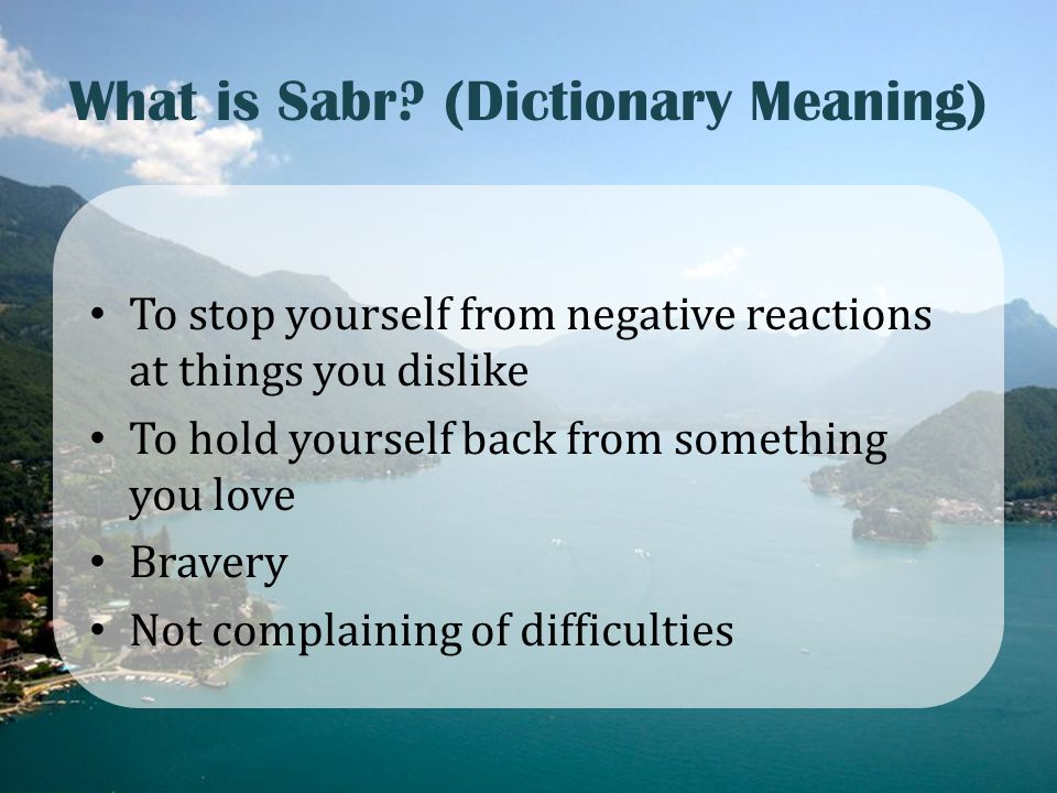 What is Sabr? (Dictionary Meaning) To stop yourself from negative reactions at things you dislike To hold yourself back from something you love Braver