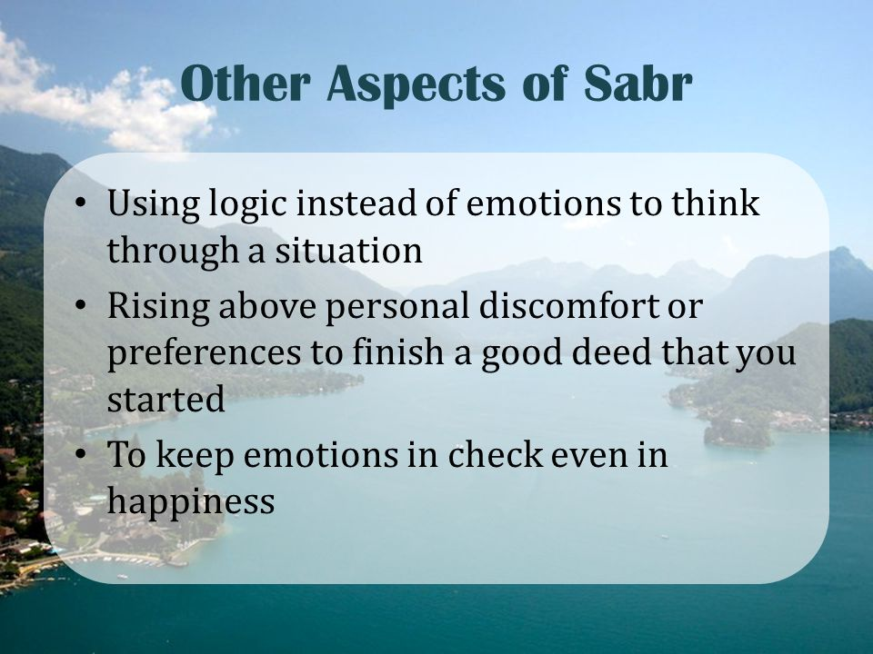 Other Aspects of Sabr Using logic instead of emotions to think through a situation Rising above personal discomfort or preferences to finish a good de
