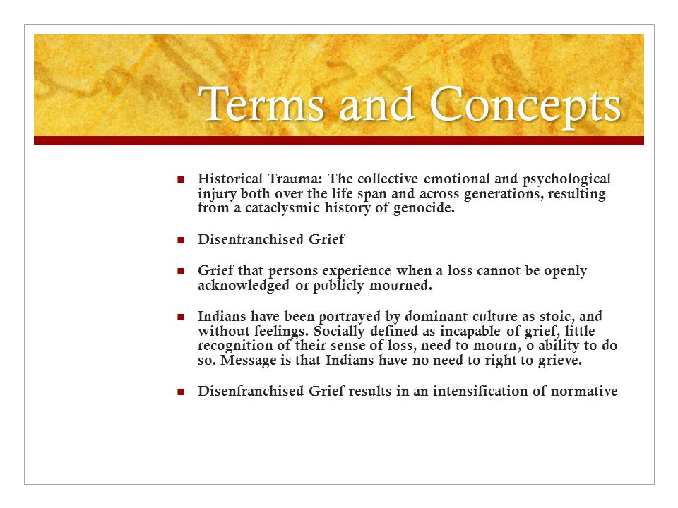 Terms and Concepts Historical Trauma: The collective emotional and psychological injury both over the life span and across generations, resulting from a cataclysmic history of genocide.