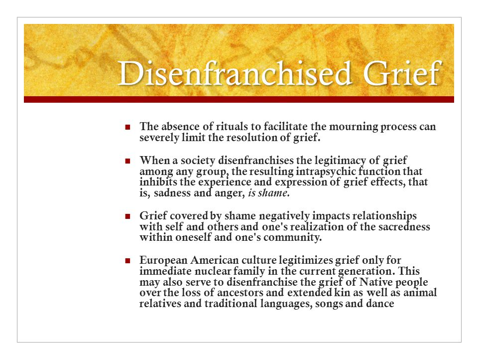 Disenfranchised Grief The absence of rituals to facilitate the mourning process can severely limit the resolution of grief.