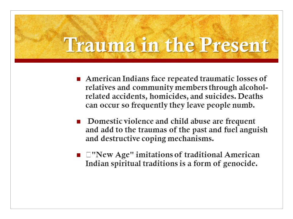 Trauma in the Present American Indians face repeated traumatic losses of relatives and community members through alcohol- related accidents, homicides, and suicides.