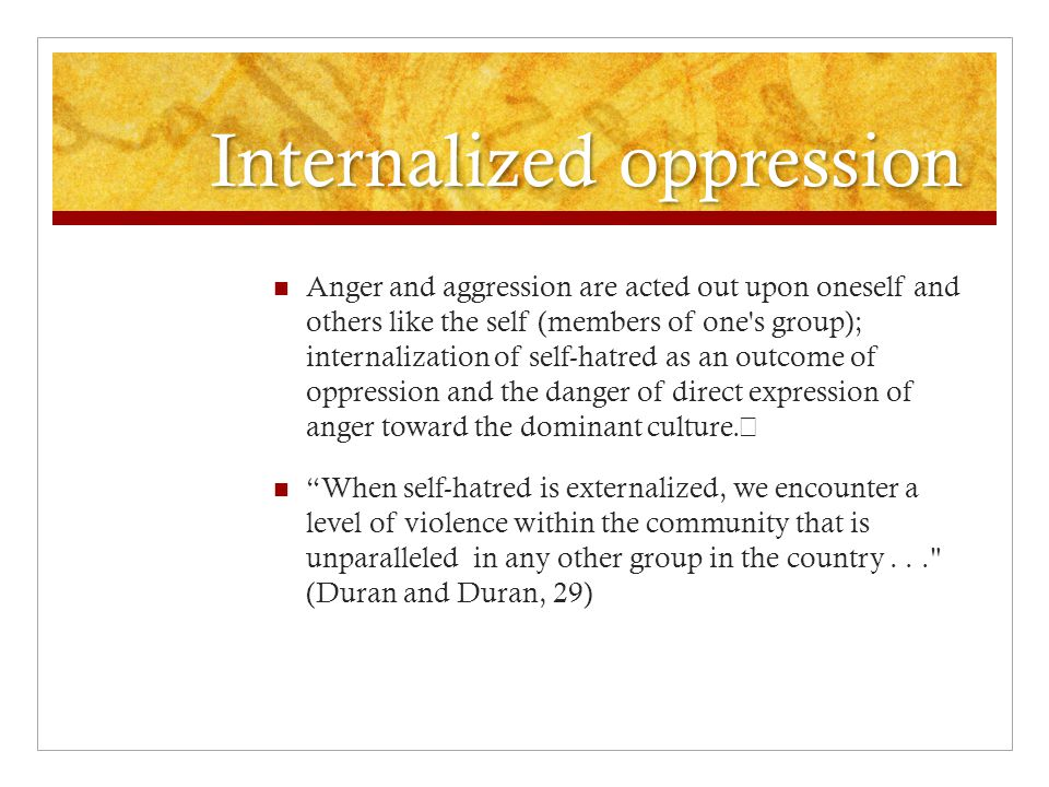 Internalized oppression Anger and aggression are acted out upon oneself and others like the self (members of one s group); internalization of self-hatred as an outcome of oppression and the danger of direct expression of anger toward the dominant culture.