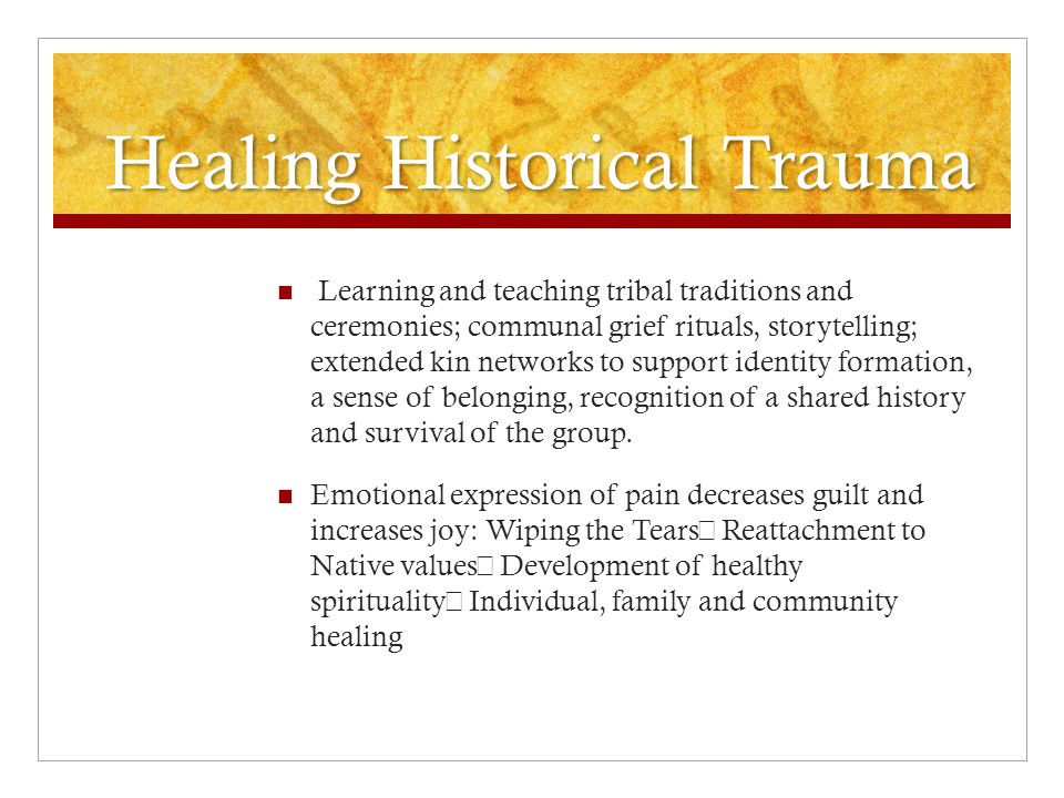 Healing Historical Trauma Learning and teaching tribal traditions and ceremonies; communal grief rituals, storytelling; extended kin networks to support identity formation, a sense of belonging, recognition of a shared history and survival of the group.