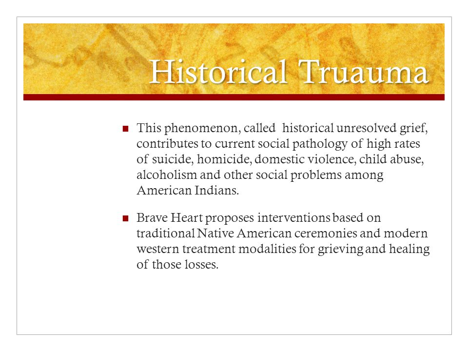 Historical Truauma This phenomenon, called historical unresolved grief, contributes to current social pathology of high rates of suicide, homicide, domestic violence, child abuse, alcoholism and other social problems among American Indians.