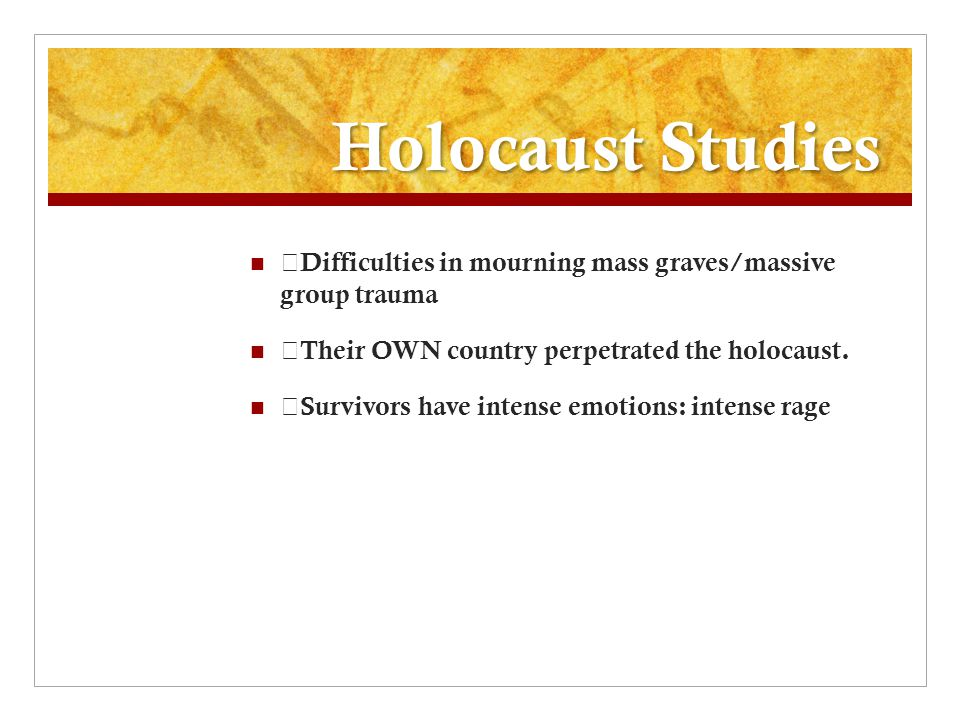 Holocaust Studies Difficulties in mourning mass graves/massive group trauma Their OWN country perpetrated the holocaust.
