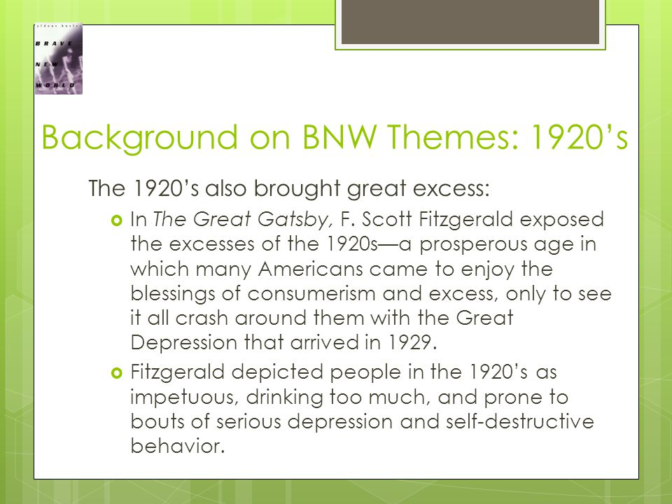 Background on BNW Themes: 1920's The 1920's also brought great excess:  In The Great Gatsby, F.