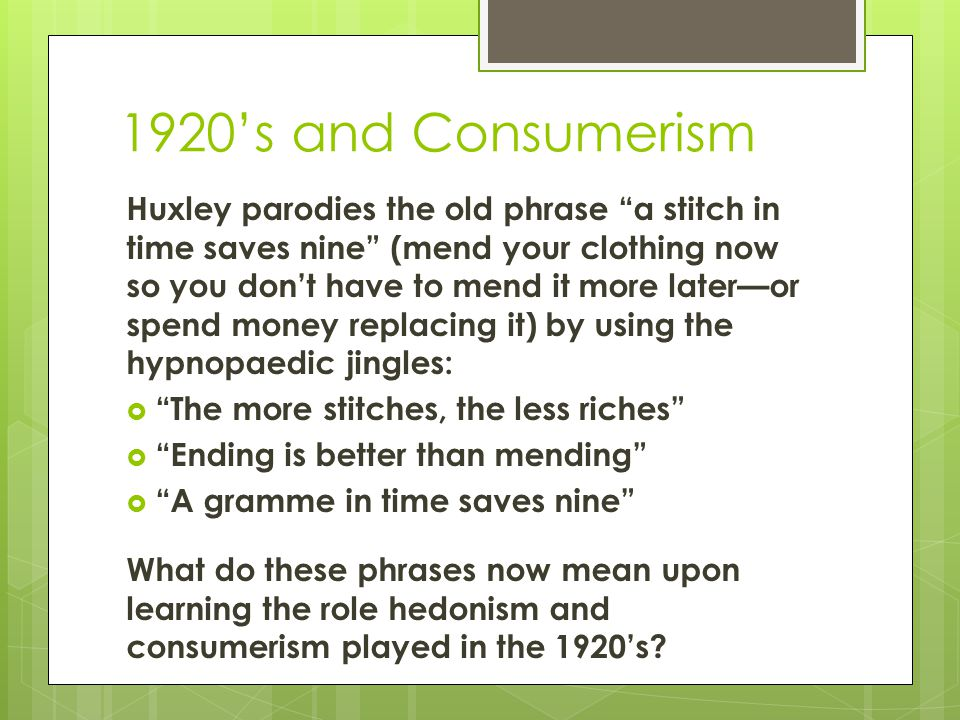 1920's and Consumerism Huxley parodies the old phrase a stitch in time saves nine (mend your clothing now so you don't have to mend it more later—or spend money replacing it) by using the hypnopaedic jingles:  The more stitches, the less riches  Ending is better than mending  A gramme in time saves nine What do these phrases now mean upon learning the role hedonism and consumerism played in the 1920's