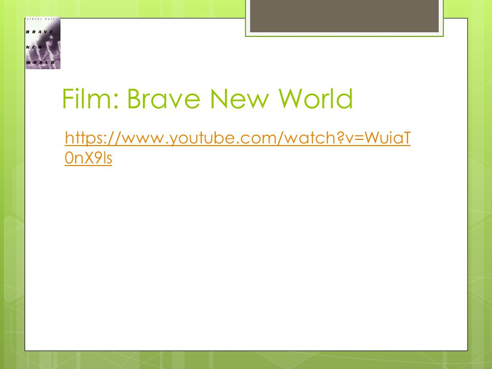 Film: Brave New World https://www.youtube.com/watch v=WuiaT 0nX9ls